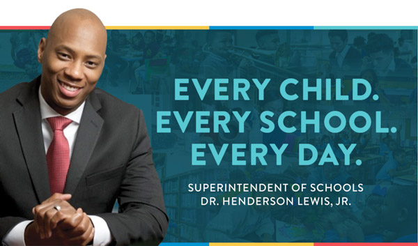Every Child. Every School. Every Day. Superintendent of Schools. Dr. Henderson, Lewis, Jr.